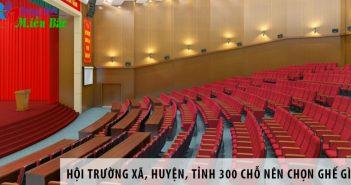 Hội trường xã, huyện, tỉnh 300 chỗ ngồi nên chọn ghế gì?