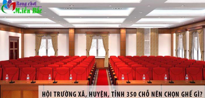 Hội trường xã, huyện, tỉnh 350 chỗ ngồi nên chọn ghế gì?